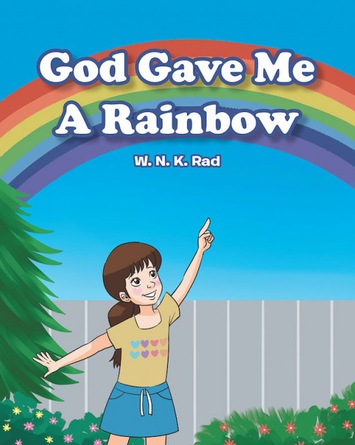 W. N. K. Rad's New Book 'God Gave Me a Rainbow' Follows the Joyous Birthday of a Young Child Who Wishes for a Beautiful Rainbow on Her Special Day