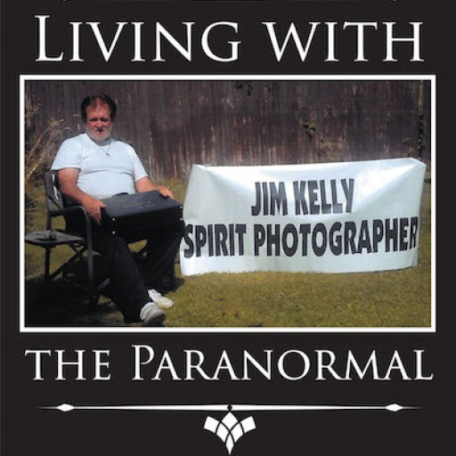 "Jim Kelly's New Book ""Living With the Paranormal"" is a Fascinating and Hair-Raising True Account About the Author's Ability to Photograph Beings From the Other Side."