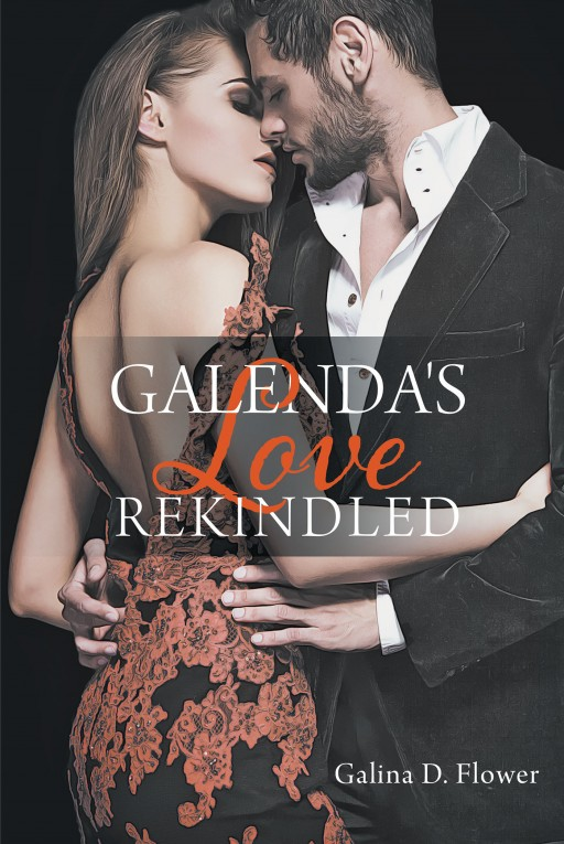 Author Galina D. Flower's New Book 'Galenda's Love Rekindled' is the Steamy Tale of a Rediscovered Teenage Love Navigating the Issues and Expectations of Adulthood