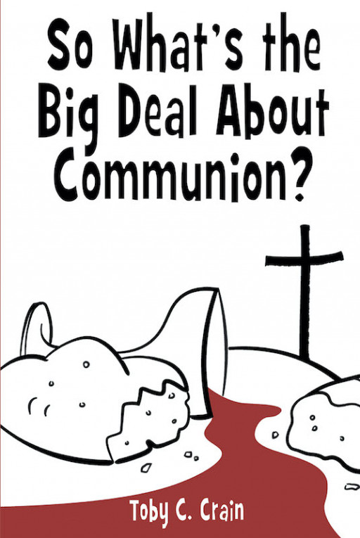 Author Toby C. Crain's New Book, 'So What's the Big Deal About Communion?' Discusses the Importance of the Christian Practice of Taking Communion