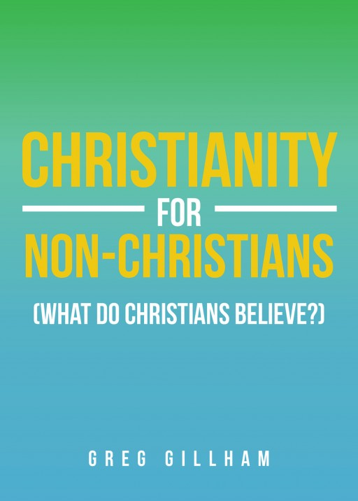 Greg Gillham's New Book 'Christianity for Non-Christians (What Do Christians Believe?)' is a Potent Guide That Imparts Perspectives on Spiritual Resilience and Conviction