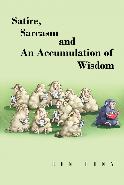Author Ben Dunn's New Book 'Satire, Sarcasm, and an Accumulation of Wisdom' is a Hilarious Compilation of Short Passages and Jokes to Help Lighten the Day and Mood
