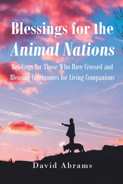 David Abrams's New Book, 'Blessings for the Animal Nations' is a Compelling Handbook Containing Readings to Help Bring Comfort to Those Who Have Lost a Beloved Animal Companion