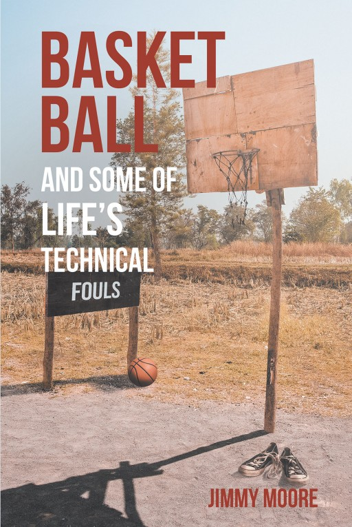 Jimmy Moore's New Book 'Basketball and Some of Life's Technical Fouls' is an Awe-Inspiring Story About an Athlete's Rise to the Greater World