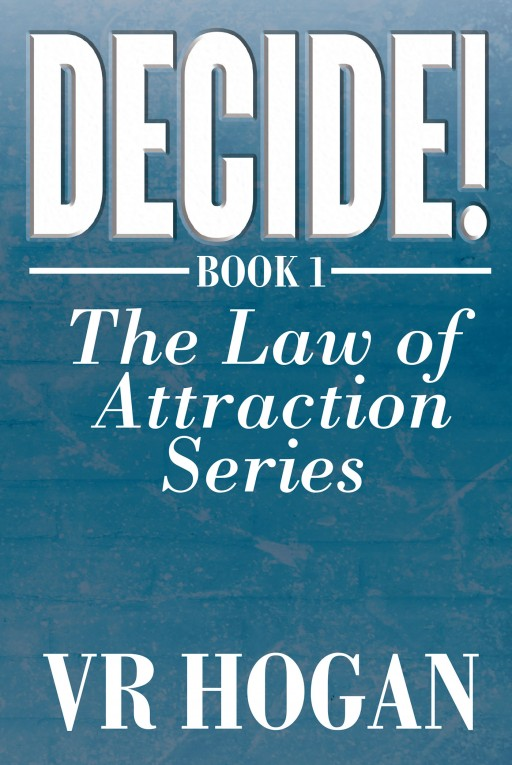 Author VR Hogan's New Book 'Decide! Book 1' is the First Installment of the 7-Volume Law of Attraction Series