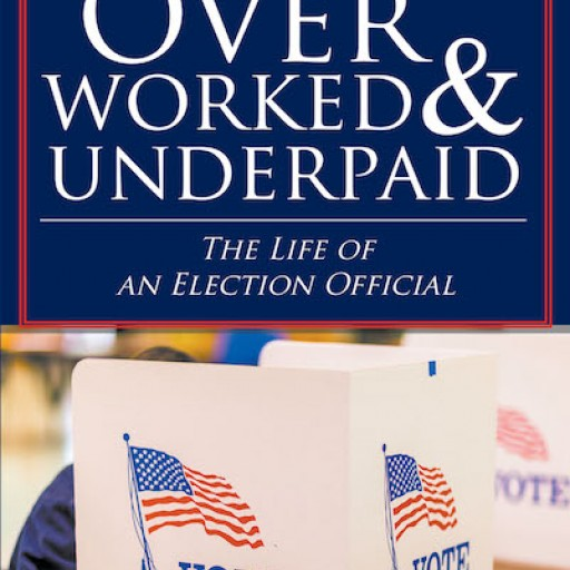 E. Randall Wertz's New Book 'Overworked & Underpaid: The Life of an Election Official' Delves Into the Complex, Surreptitious Labor of Election Officers.