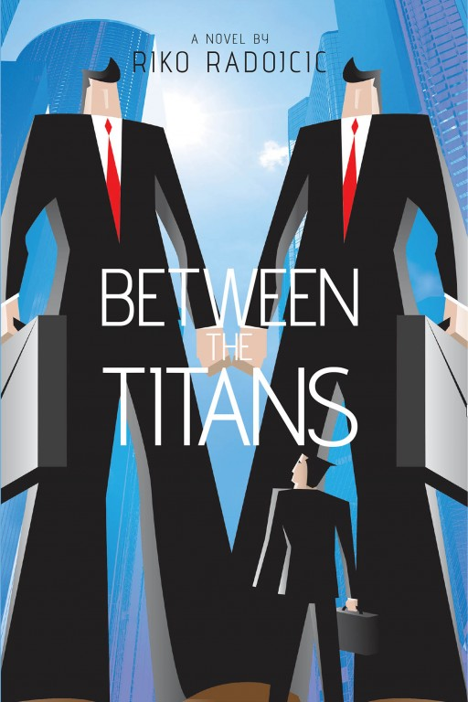 Riko Radojcic's New Book, 'Between the Titans', a Novel About People Dealing With Ethical Dilemmas in High-Tech Industry, Has Been Released