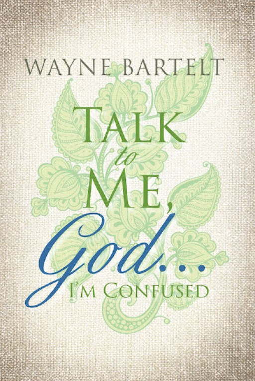 Wayne Bartelt's New Book 'Talk to Me God...I'm Confused' is an Inspiring Account on Recognizing One's Struggles and Accepting God in One's Life