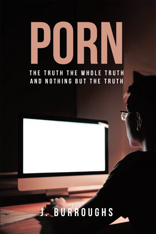 J. Burroughs' New Book 'Porn: The Truth, the Whole Truth, and Nothing but the Truth' is Read That Will Transform the Lives of Those Who Suffer From the Wrong Deed