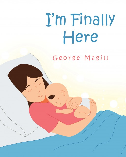 Author George Magill's New Book 'I'm Finally Here' is the Cute Story of Life From a Baby's Perspective