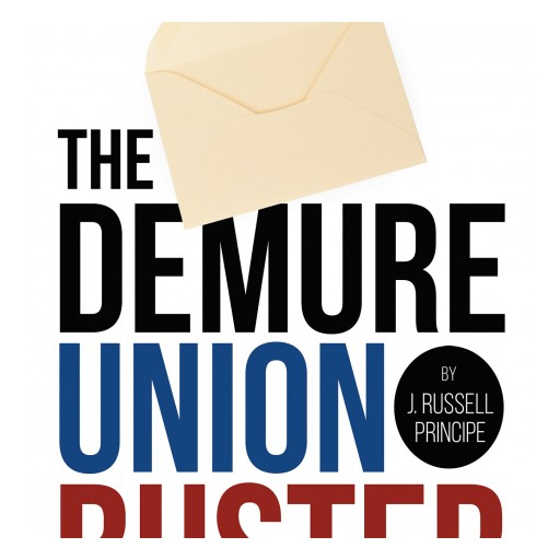 "J. Russell Principe's New Book ""The Demure Union Buster"" Is an Example of What Happens When Corrupt Government Oversteps and Little Guy Takes Matters Into His Own Hands."