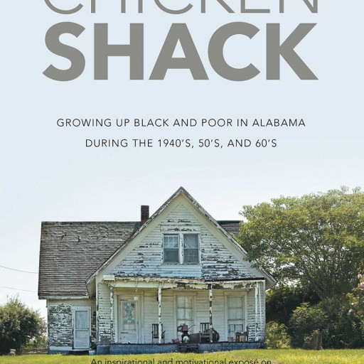 """Joe Nathan Hill's New Book """"Chicken Shack: Growing Up Black and Poor in Alabama During the 1940's, 50's, and 60's"""" is a Vivid Image of Living Conditions in Rural and Rurban Alabama."""