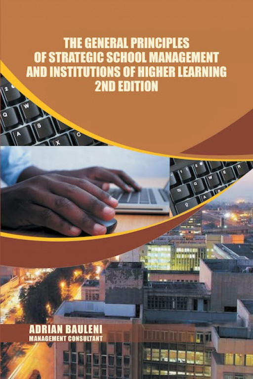 Adrian Bauleni's New Book 'The General Principles of Strategic School Management and Institutions of Higher Learning 2nd Edition' Explains Potent Concepts on Improving the Educational Field