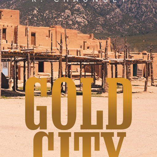 "R. Chauncey's New Book ""Gold City"" Is a Suspenseful, Page-Turner That Delves Into the Psyche and Mystery of Fear and Devastation."