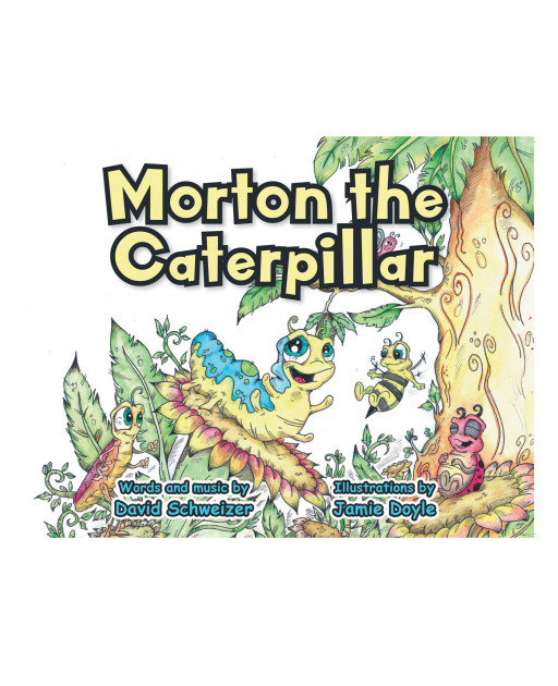 David Schweizer's New Children's Book 'Morton the Caterpillar' is a Fun and Inspiring Tale of a Brave Little Caterpillar, His Adventures, Goals, and His Dreams in Life