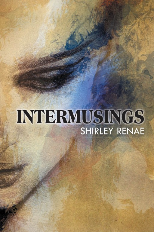 """Shirley ReNae Egbert's New Book """"Intermusings"""" is a Captivating Collection of Yarns and Poems on the Profoundness and Emotivity of Life."""