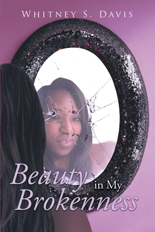 Author Whitney S. Davis's New Book 'Beauty in My Brokenness' is an Emotional Story That Touches on the Hardest and Most Wonderful Times of the Author's Life