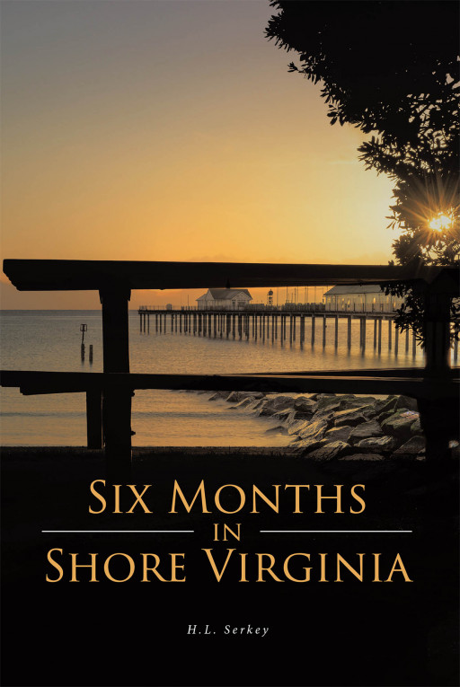 H.L. Serkey's New Book 'Six Months in Shore, Virginia' is an Intriguing Novel of Love and Secrets Surrounding a Man and a Woman's Lives