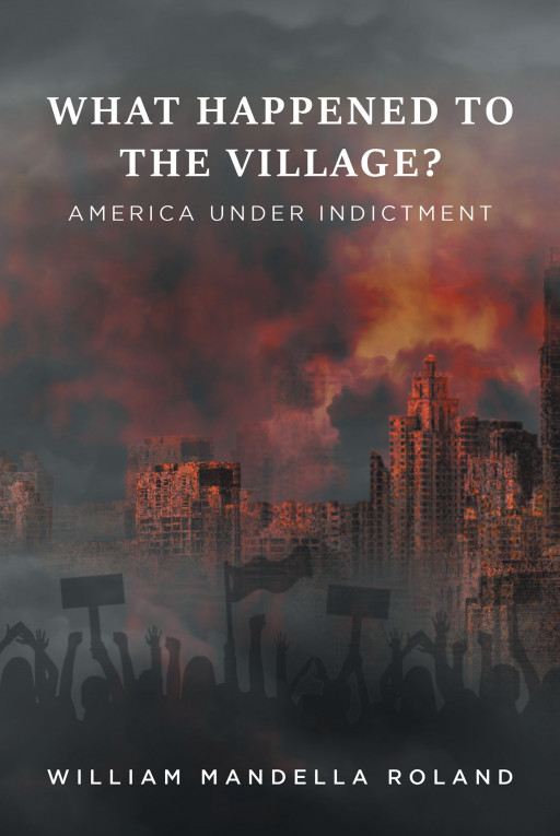 William Mandella Roland's New Book 'What Happened to the Village?' Is a Compelling Exploration Into a Nation Under Indictment