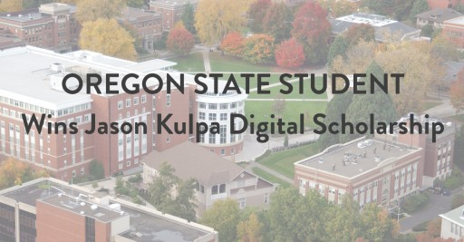 Oregon State University Student Wins Jason Kulpa Digital Scholarship