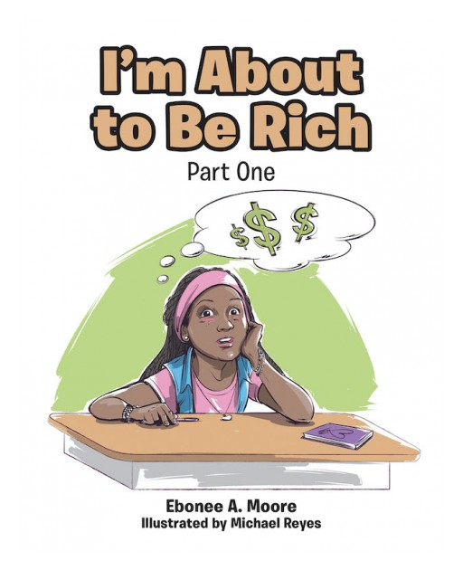 Ebonee A. Moore's New Book 'I'm About to Be Rich: Part One' is an Insightful Tale of Students Learning the True Meaning of Richness According to God's Word