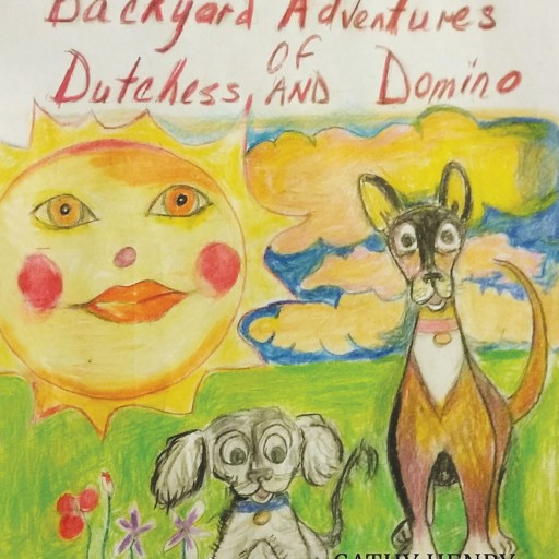 "Cathy Henry's New Book, ""The Backyard Adventures of Dutchess and Domino"" is a Touching Book About a Lonely Sick Dog Named Dutchess and Her Best Friend Domino."