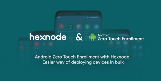 Android Zero Touch Enrollment With Hexnode- Easier way of deploying devices in bulk