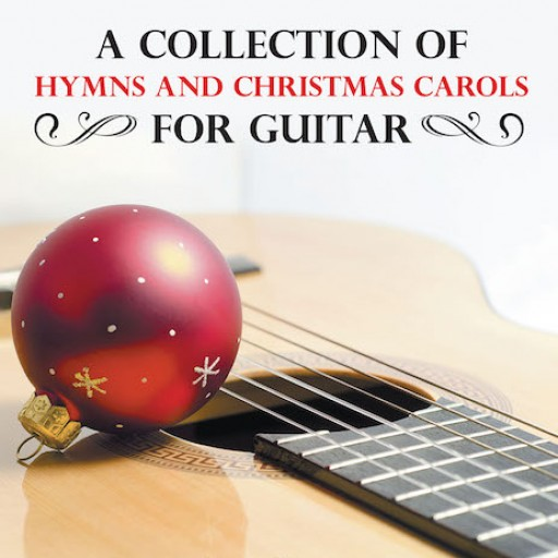 "Greg Carney's New Book ""A Collection of Hymns and Christmas Carols for Guitar"" is an In-Depth Guide to the Proper Application of Solo Guitar to a Variety of Music Genres."