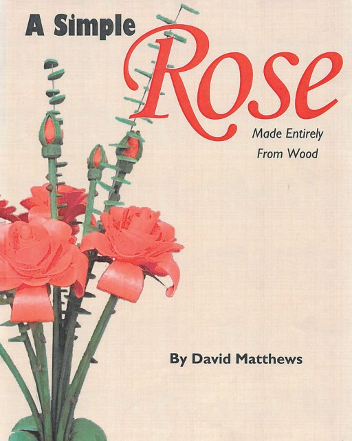 David Matthews' New Book 'A Simple Rose Made Entirely From Wood' is a Great Guide That Allows One to Craft Simple Yet Especially Wonderful Wood Flower Creations