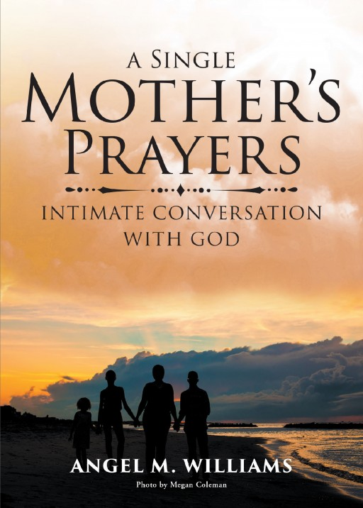 Angel M. Williams' New Book 'A Single Mother's Prayers' Tells a Comforting Revelation of One's Personal Relationship With God That Led Her Out of the Toughest Times