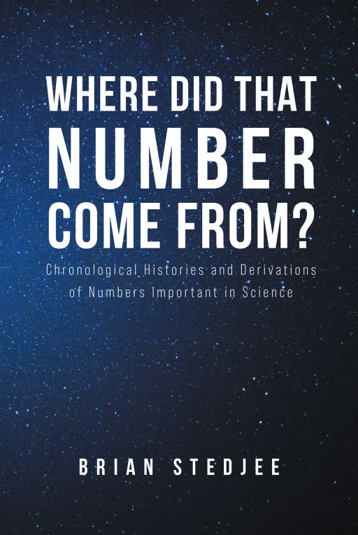 Author Brian Stedjee's New Book 'Where Did That Number Come From?' is Compelling Account of the History and Variations of Scientific Numbers
