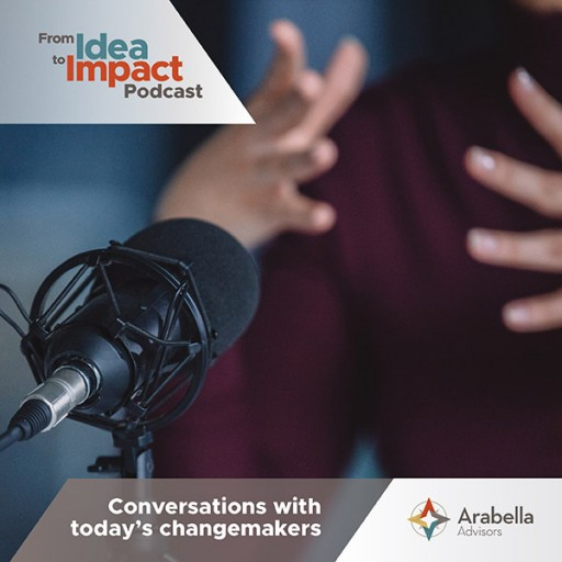 Arabella Advisors Launches 'From Idea to Impact' Podcast Series