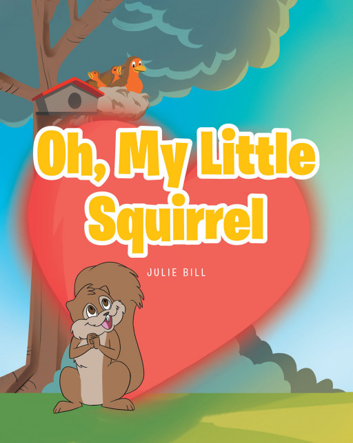 Julie Bill's New Book, 'Oh My Little Squirrel', is an Exciting Compilation of a Squirrel's Adventures That Will Paint a Smile on the Reader's Face