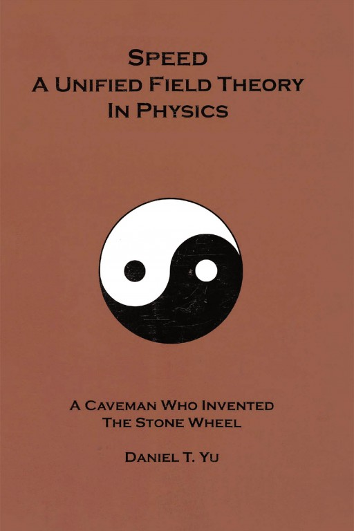 Daniel T. Yu's New Book 'Speed: A Unified Field Theory in Physics' Calls the Brilliant Minds Into a Study That Can Clearly Illuminate Science's Mysteries