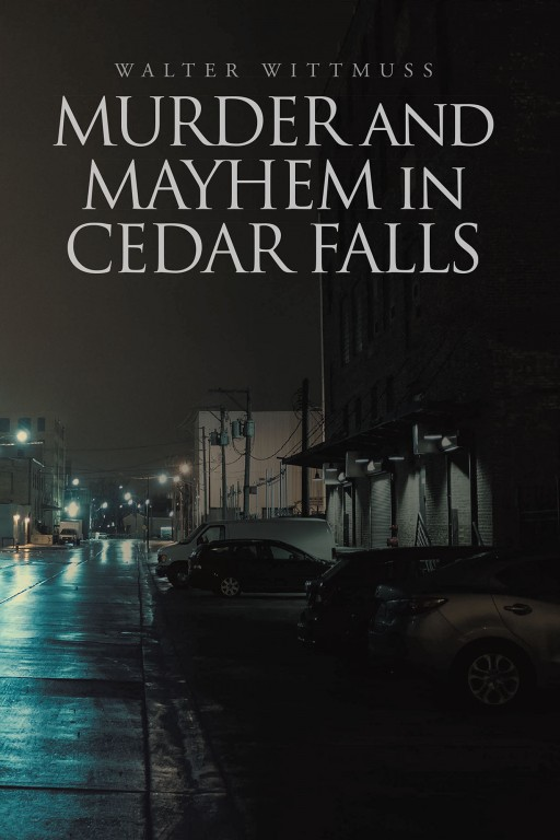Walter Wittmuss' New Book 'Murder and Mayhem in Cedar Falls' Follows Exciting Problem-Solving Missions in the Town of Cedar Falls
