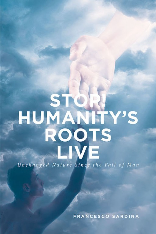 Francesco Sardina's New Book 'Stop! Humanity's Roots Live' is an Interesting Perspective About the Underlying Cause of Unhappiness and Unchanged Human Nature