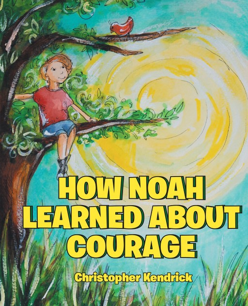 Christopher Kendrick's New Book 'How Noah Learned About Courage' is a Heartwarming Tale of a Young Man's Faith in God in the Midst of Challenge