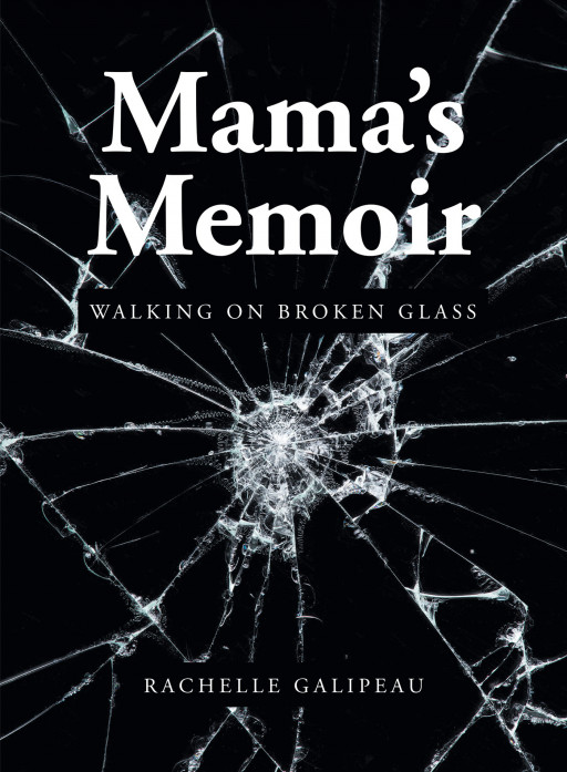 Rachelle Galipeau's New Book 'Mama's Memoir: Walking on Broken Glass' Is An Inspirational Novel About A Mother's Will Amidst The Challenges Of Parenting A Hurt Child