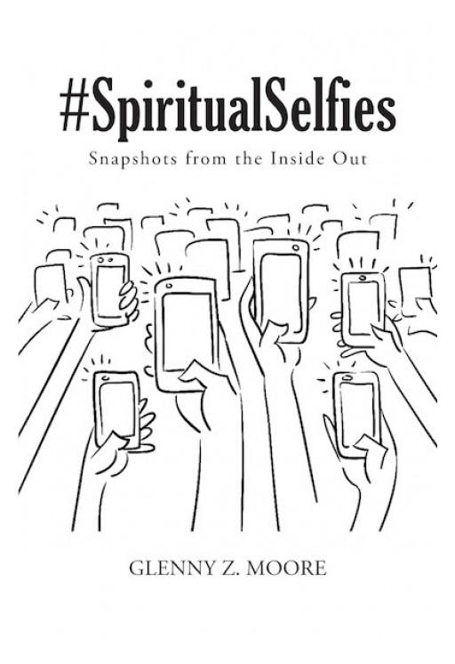 "Glenny Z. Moore's New Book ""#Spiritual Selfies: Snapshots From the Inside Out"" is a Captivating Compendium of Poems That Reveal God's Will in Human Life"