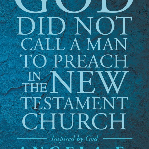 "Angela F. Patton's New Book ""God Did Not Call a Man To Preach in the New Testament Church"" is a Telling and Emotional Book on Religion and the Role of Women in the Church"