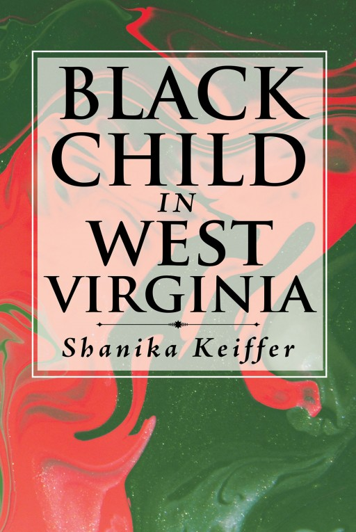 Author Shanika Keiffer's New Book 'Black Child in West Virginia' is the Story of a Little Girl and Her Life Going From Abused and Alone to an Adult That Finally Finds Happiness