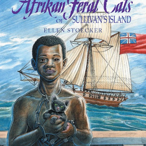"Ellen Stoecker's New Children's Book, ""The Afrikan Feral Cats of Sullivan's Island"" is Story Drenched in History. the Tale of Three Sierra Leone Feral Cats Stowed Away on a Notorious Slave Ship Headed for Sullivan's Island, South Carolina."