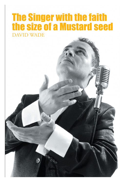 David Wade's New Book 'The Singer With The Faith The Size Of A Mustard Seed' Is A Profound Account Of A Singer's Journey Along The Road Of Faith