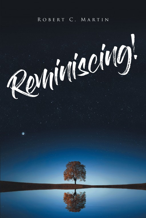 Robert C. Martin's New Book 'Reminiscing!' is a Heartfelt Journey in One's Life as He Looks Back on the Events That Have Made Him Who He is Today
