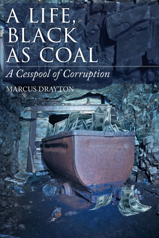 From Marcus Drayton Comes 'A Life, Black as Coal: A Cesspool of Corruption', the Story of Corruption in the West Virginia Coal Mine Industry and His Work to Stop It
