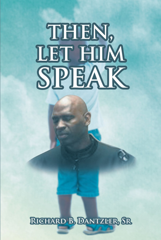 Richard B. Dantzler, Sr.'s New Book, 'Then, Let Him Speak is an Astounding Collection of Short Literary Pieces That Form a Virtual Mosaic of the Author's Life