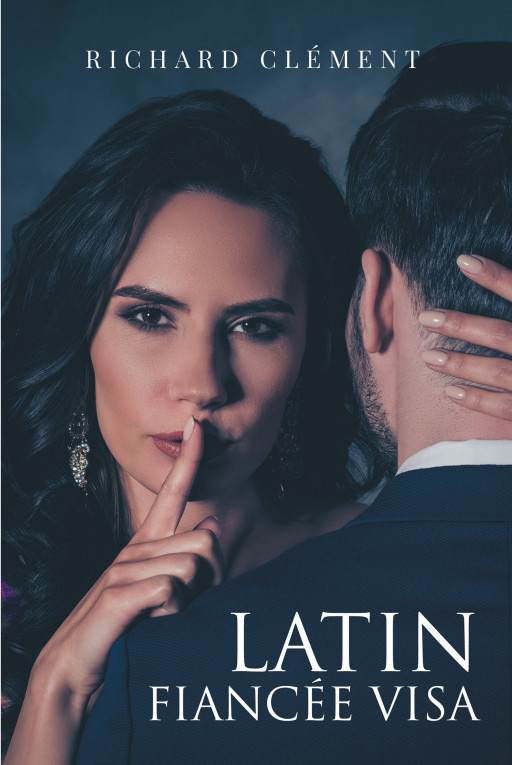 Richard Clément's New Book 'Latin Fiancée Visa' Captures the Intimacy and Downfalls of Romances in a Tale Full of Intrigue and Secrets