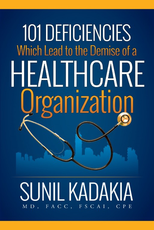 Author Sunil Kadakia's New Book '101 Deficiencies Which Lead to the Demise of a Healthcare Organization' is an Exploration of Fatal Yet Avoidable Management Errors