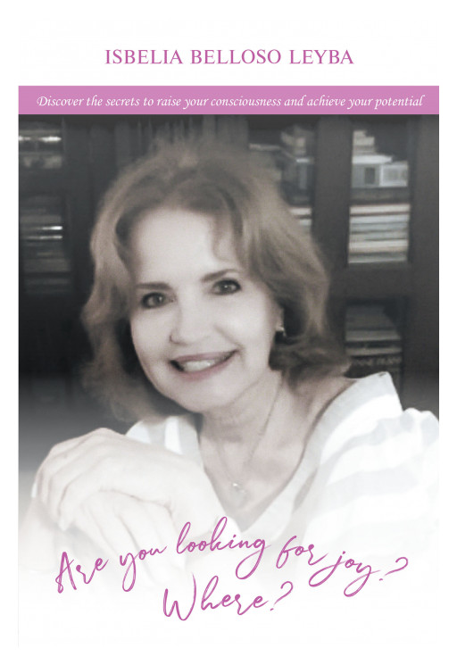 Author Isbelia Belloso Leyba's New Book 'Are You Looking for Joy? Where?' is a Motivational Self-Help Guide to Finding Happiness in Life