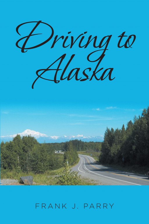 Fulton Books Author Frank J. Parry's New Book, 'Driving to Alaska', Is a Fascinating Travelogue That Inspires the Readers to Hit the Road and Experience the Beauty of Alaska